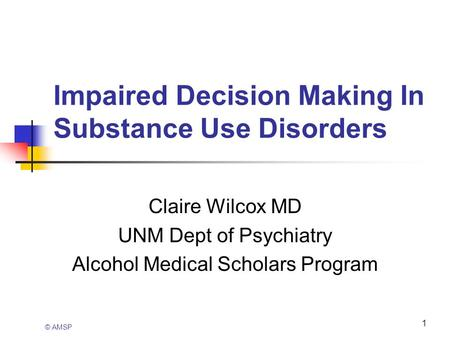 1 Impaired Decision Making In Substance Use Disorders Claire Wilcox MD UNM Dept of Psychiatry Alcohol Medical Scholars Program © AMSP.