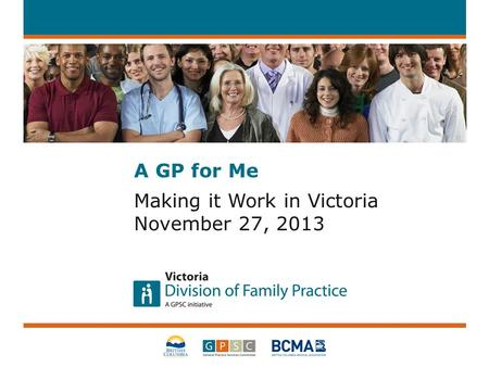 A GP for Me Making it Work in Victoria November 27, 2013.