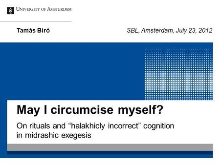 "May I circumcise myself? On rituals and ""halakhicly incorrect"" cognition in midrashic exegesis Tamás BiróSBL, Amsterdam, July 23, 2012."