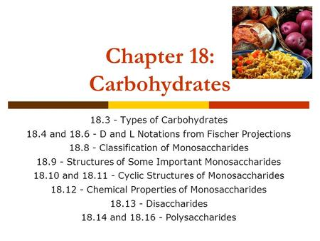Chapter 18: Carbohydrates 18.3 - Types of Carbohydrates 18.4 and 18.6 - D and L Notations from Fischer Projections 18.8 - Classification of Monosaccharides.