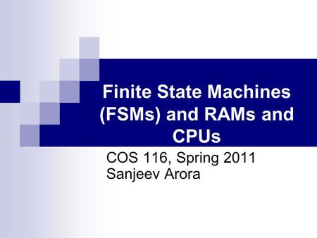 Finite State Machines (FSMs) and RAMs and CPUs COS 116, Spring 2011 Sanjeev Arora.