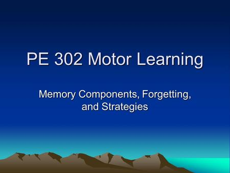 PE 302 Motor Learning Memory Components, Forgetting, and Strategies.
