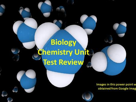 Biology Chemistry Unit Test Review Images in this power point were obtained from Google Images.