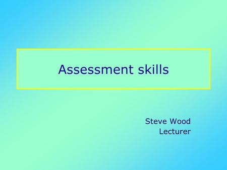 Assessment skills Steve Wood Lecturer. Planning Planning leads to effective management of time Think of the resources you will need Referral letter, and.