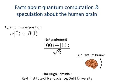 Facts about quantum computation & speculation about the human brain Tim Hugo Taminiau Kavli Institute of Nanoscience, Delft University Quantum superposition.