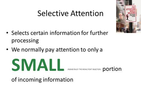 Selective Attention Selects certain information for further processing We normally pay attention to only a SMALL (PLEASE ENJOY THE IRONIC FONT SELECTION)