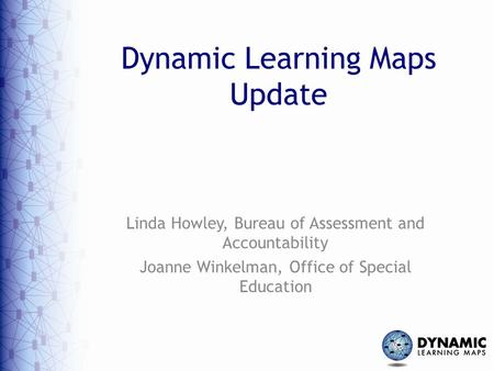Dynamic Learning Maps Update Linda Howley, Bureau of Assessment and Accountability Joanne Winkelman, Office of Special Education.