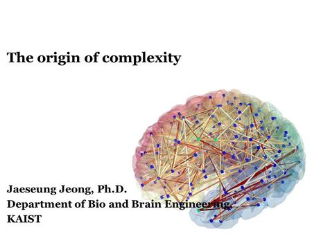 The origin of complexity Jaeseung Jeong, Ph.D. Department of Bio and Brain Engineering, KAIST.