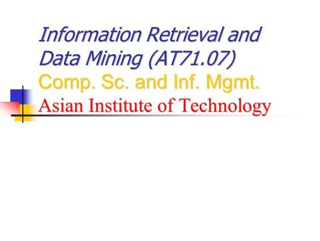 Information Retrieval and Data Mining (AT71.07) Comp. Sc. and Inf. Mgmt. Asian Institute of Technology.