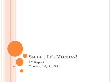 S MILE …I T ' S M ONDAY ! AM Report Monday, July 11, 2011.