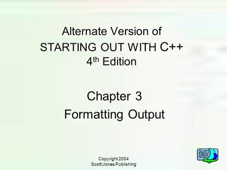 Copyright 2004 Scott/Jones Publishing Alternate Version of STARTING OUT WITH C++ 4 th Edition Chapter 3 Formatting Output.