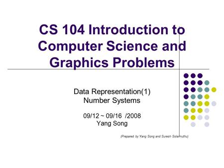 CS 104 Introduction to Computer Science and Graphics Problems Data Representation(1) Number Systems 09/12 ~ 09/16 /2008 Yang Song (Prepared by Yang Song.