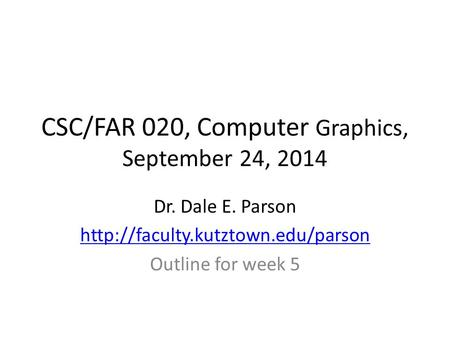 CSC/FAR 020, Computer Graphics, September 24, 2014 Dr. Dale E. Parson  Outline for week 5.