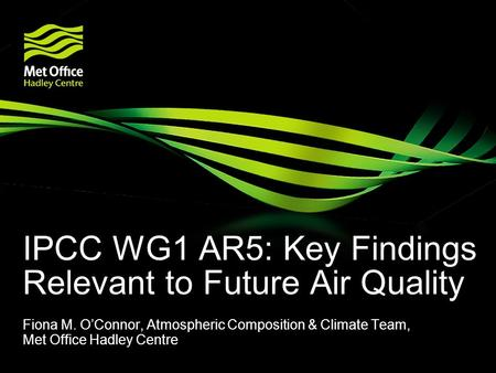 IPCC WG1 AR5: Key Findings Relevant to Future Air Quality Fiona M. O'Connor, Atmospheric Composition & Climate Team, Met Office Hadley Centre.