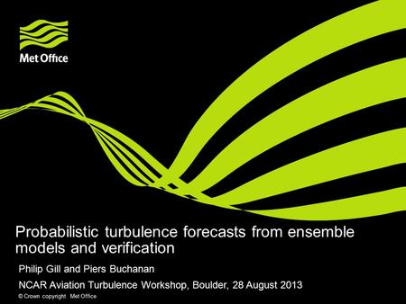 © Crown copyright Met Office Probabilistic turbulence forecasts from ensemble models and verification Philip Gill and Piers Buchanan NCAR Aviation Turbulence.