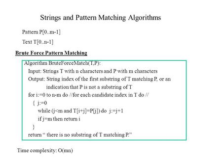 Strings and Pattern Matching Algorithms Pattern P[0..m-1] Text T[0..n-1] Brute Force Pattern Matching Algorithm BruteForceMatch(T,P): Input: Strings T.