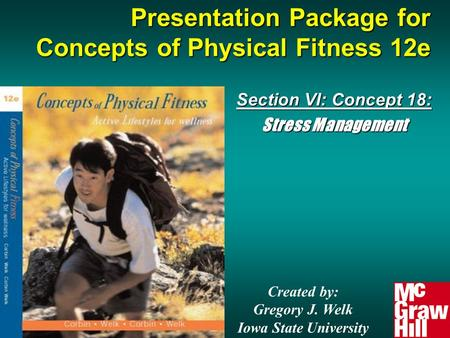 Presentation Package for Concepts of Physical Fitness 12e Section VI: Concept 18: Stress Management Created by: Gregory J. Welk Iowa State University.