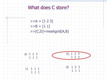 What does C store? >>A = [1 2 3] >>B = [1 1] >>[C,D]=meshgrid(A,B) c)1 1 1 1 1 1 a) 1 2 3 1 1 1 d)1 2 3 1 1 1 b) 1 2 3 1 2 3.