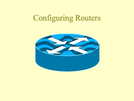 Configuring Routers Oh No! I've got to program a router! What do I have to do.