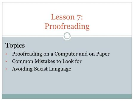 Lesson 7: Proofreading Topics Proofreading on a Computer and on Paper Common Mistakes to Look for Avoiding Sexist Language.