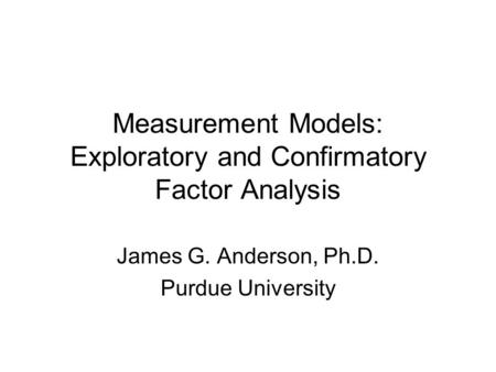 Measurement Models: Exploratory and Confirmatory Factor Analysis James G. Anderson, Ph.D. Purdue University.