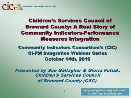COMMUNITY INDICATORS CONSORTIUM Integrating Community Indicators And Performance Measures 1 Children's Services Council of Broward County: A Real Story.