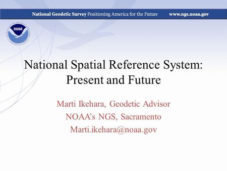 National Spatial Reference System: Present and Future Marti Ikehara, Geodetic Advisor NOAA's NGS, Sacramento