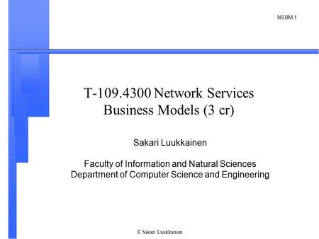 NSBM 1 © Sakari Luukkainen T-109.4300 Network Services Business Models (3 cr) Sakari Luukkainen Faculty of Information and Natural Sciences Department.