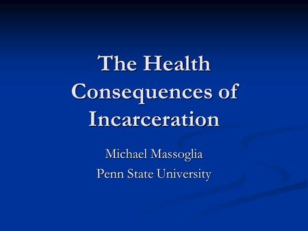 The Health Consequences of Incarceration Michael Massoglia Penn State University.