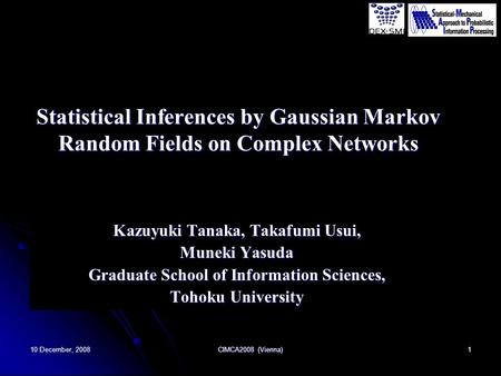 10 December, 2008 CIMCA2008 (Vienna) 1 Statistical Inferences by Gaussian Markov Random Fields on Complex Networks Kazuyuki Tanaka, Takafumi Usui, Muneki.