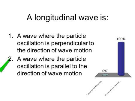 A longitudinal wave is: 1.A wave where the particle oscillation is perpendicular to the direction of wave motion 2.A wave where the particle oscillation.