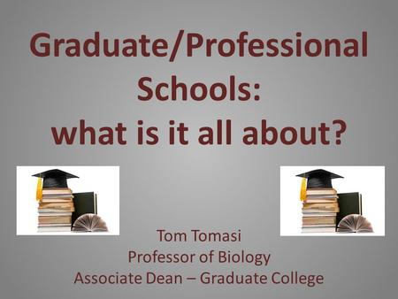 Graduate/Professional Schools: what is it all about? Tom Tomasi Professor of Biology Associate Dean – Graduate College.