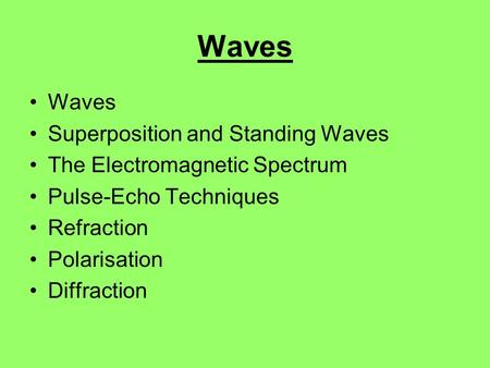 Waves Superposition and Standing Waves The Electromagnetic Spectrum Pulse-Echo Techniques Refraction Polarisation Diffraction.