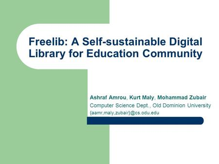 Freelib: A Self-sustainable Digital Library for Education Community Ashraf Amrou, Kurt Maly, Mohammad Zubair Computer Science Dept., Old Dominion University.