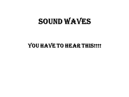 Sound Waves You Have to Hear This!!!! Producing a Sound Wave Like all waves, sound waves are produced by a ________.  A tuning fork ________ to produce.