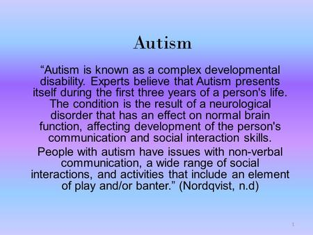 "Autism ""Autism is known as a complex developmental disability. Experts believe that Autism presents itself during the first three years of a person's life."