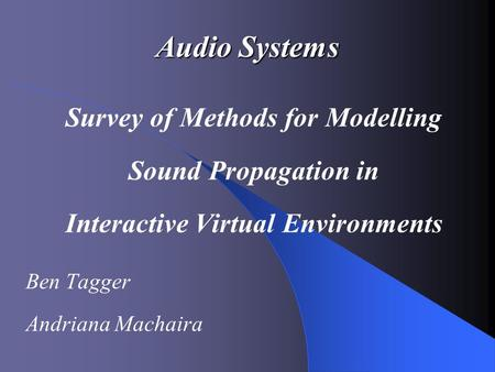 Audio Systems Survey of Methods for Modelling Sound Propagation in Interactive Virtual Environments Ben Tagger Andriana Machaira.