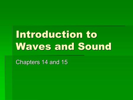 Introduction to Waves and Sound Chapters 14 and 15.