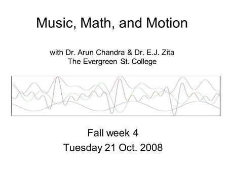 Music, Math, and Motion with Dr. Arun Chandra & Dr. E.J. Zita The Evergreen St. College Fall week 4 Tuesday 21 Oct. 2008.