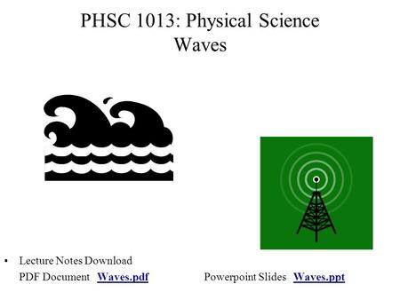 PHSC 1013: Physical Science Waves Lecture Notes Download PDF Document Waves.pdfPowerpoint Slides Waves.pptWaves.pdfWaves.ppt.
