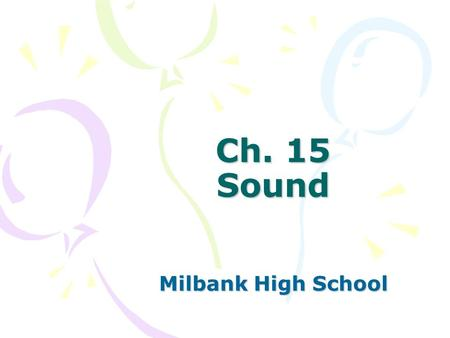 Ch. 15 Sound Milbank High School. Sec. 15.1 Properties of Sound Objectives –Demonstrate knowledge of the nature of sound waves and the properties sound.