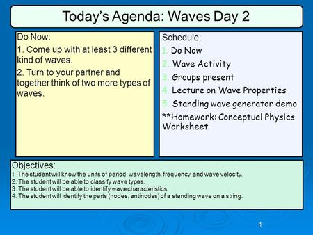 1 Schedule: 1. Do Now 2. Wave Activity 3. Groups present 4. Lecture on Wave Properties 5. Standing wave generator demo **Homework: Conceptual Physics Worksheet.