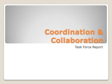 Coordination & Collaboration Task Force Report. Mission Actively support, monitor, and develop methods, practices, and tools that allow for better coordination.