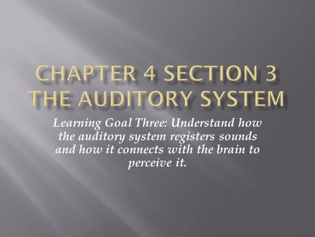 Learning Goal Three: Understand how the auditory system registers sounds and how it connects with the brain to perceive it.