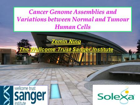 Cancer Genome Assemblies and Variations between Normal and Tumour Human Cells Zemin Ning The Wellcome Trust Sanger Institute.