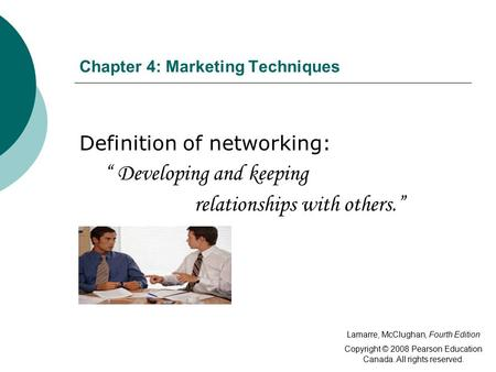 "Chapter 4: Marketing Techniques Definition of networking: "" Developing and keeping relationships with others."" Lamarre, McClughan, Fourth Edition Copyright."
