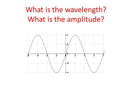 What is the wavelength? What is the amplitude?.