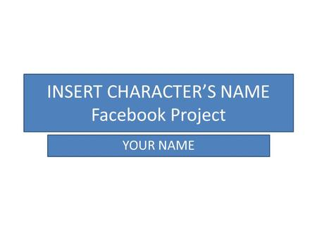 INSERT CHARACTER'S NAME Facebook Project YOUR NAME.