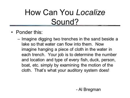 How Can You Localize Sound? Ponder this: –Imagine digging two trenches in the sand beside a lake so that water can flow into them. Now imagine hanging.