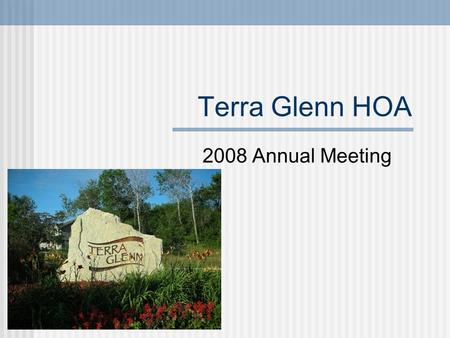 Terra Glenn HOA 2008 Annual Meeting. Agenda Introduction Determine Quorum 2008 Accomplishments HOA Documents HOA Annual Assessment Vote New Board Members.